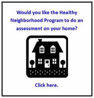 Would you like the Healthy Neighborhood Program to do an assessment on your home?  Click here.